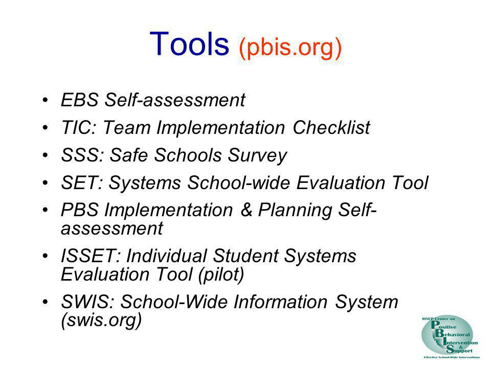 Tools (pbis.org) EBS Self-assessment TIC: Team Implementation Checklist SSS: Safe Schools Survey SET: Systems School-wide Evaluation Tool PBS Implemen