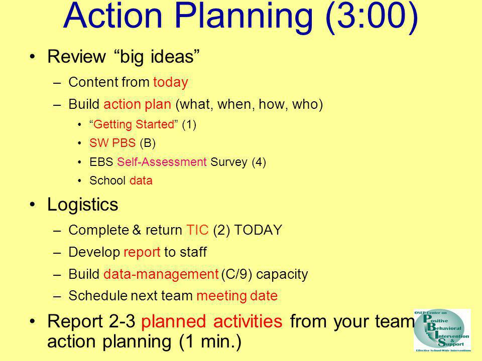 Action Planning (3:00) Review big ideas –Content from today –Build action plan (what, when, how, who) Getting Started (1) SW PBS (B) EBS Self-Assessme