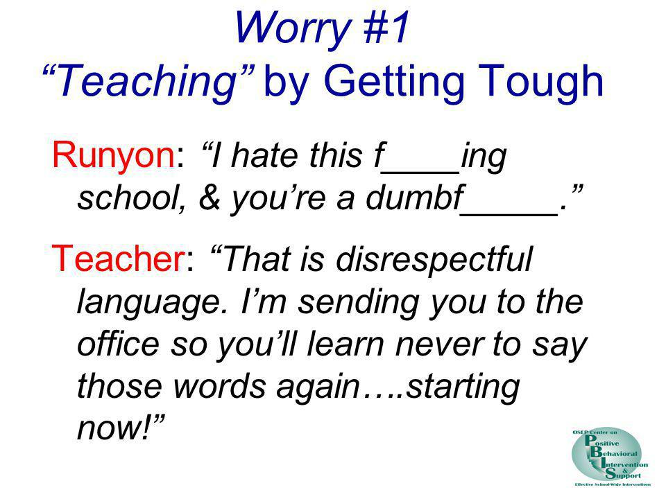 Worry #1 Teaching by Getting Tough Runyon: I hate this f____ing school, & youre a dumbf_____. Teacher: That is disrespectful language. Im sending you