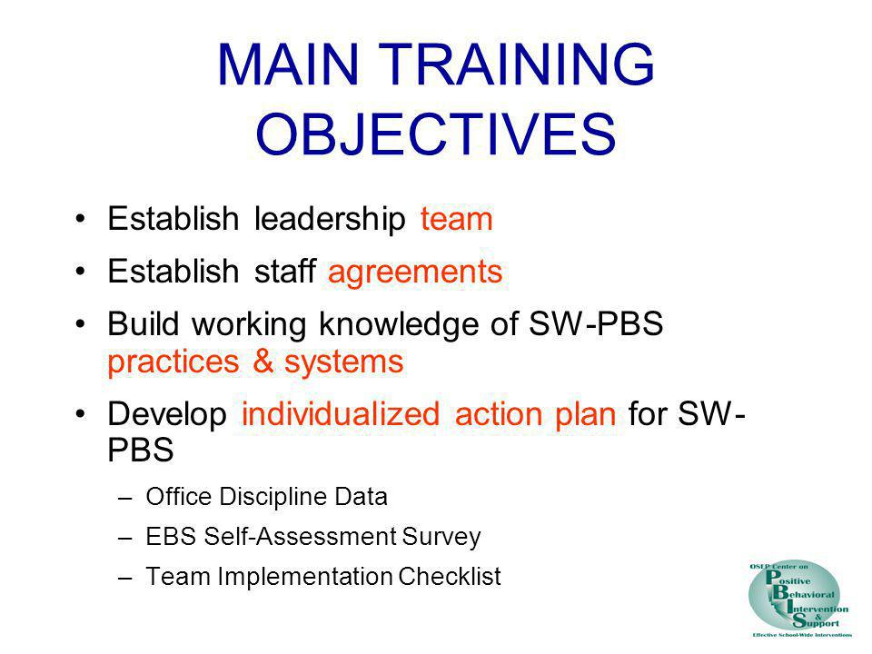 MAIN TRAINING OBJECTIVES Establish leadership team Establish staff agreements Build working knowledge of SW-PBS practices & systems Develop individual