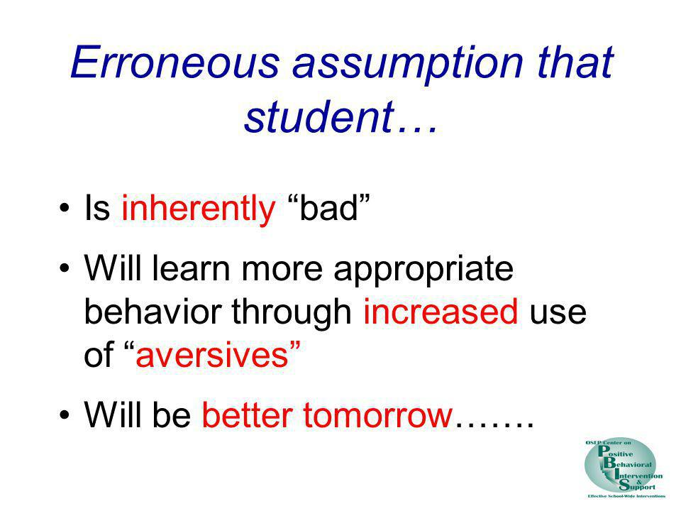 Erroneous assumption that student… Is inherently bad Will learn more appropriate behavior through increased use of aversives Will be better tomorrow……