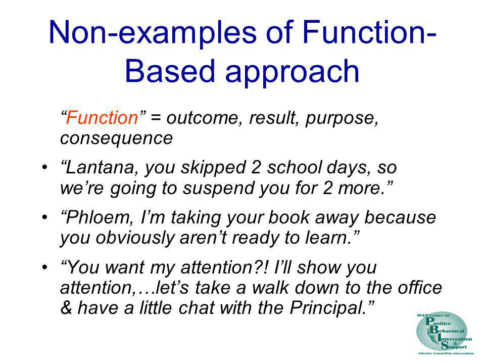 Non-examples of Function- Based approach Function = outcome, result, purpose, consequence Lantana, you skipped 2 school days, so were going to suspend