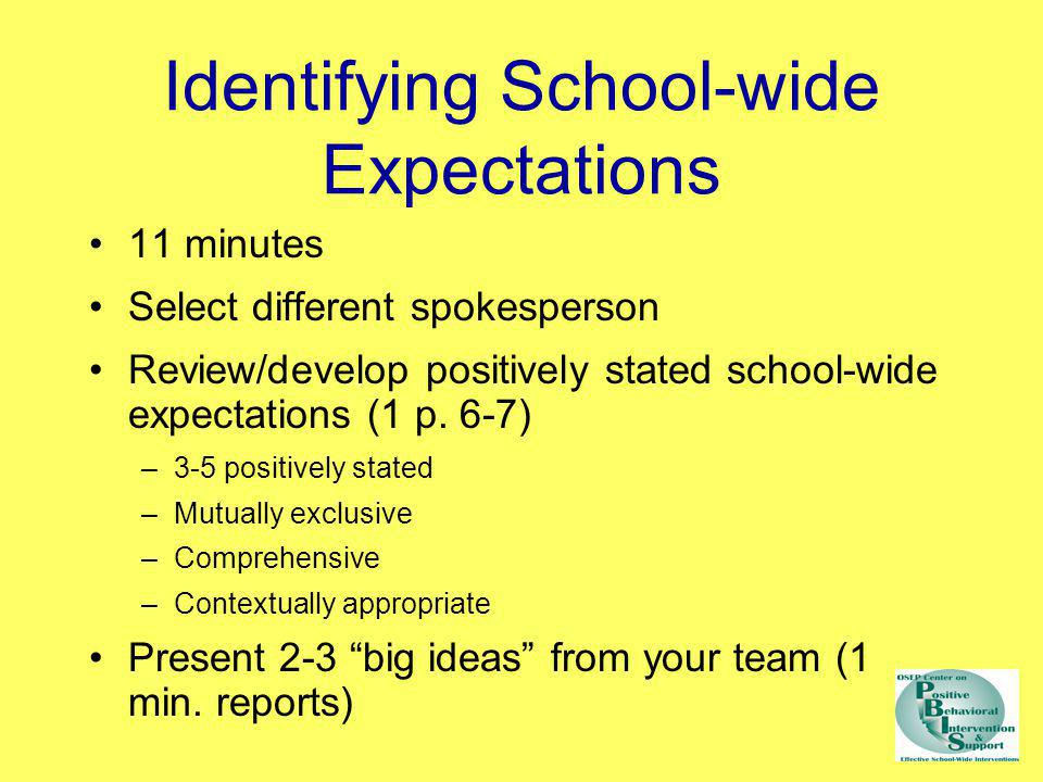 Identifying School-wide Expectations 11 minutes Select different spokesperson Review/develop positively stated school-wide expectations (1 p. 6-7) –3-