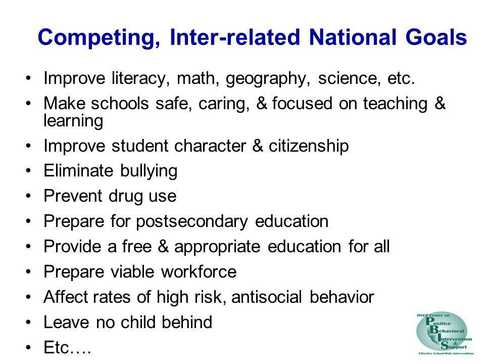 Competing, Inter-related National Goals Improve literacy, math, geography, science, etc. Make schools safe, caring, & focused on teaching & learning I