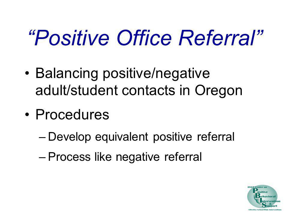 Positive Office Referral Balancing positive/negative adult/student contacts in Oregon Procedures –Develop equivalent positive referral –Process like n