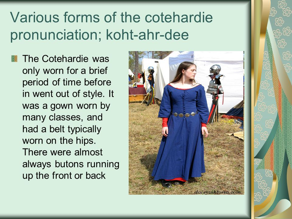 Various forms of the cotehardie pronunciation; koht-ahr-dee The Cotehardie was only worn for a brief period of time before in went out of style. It wa