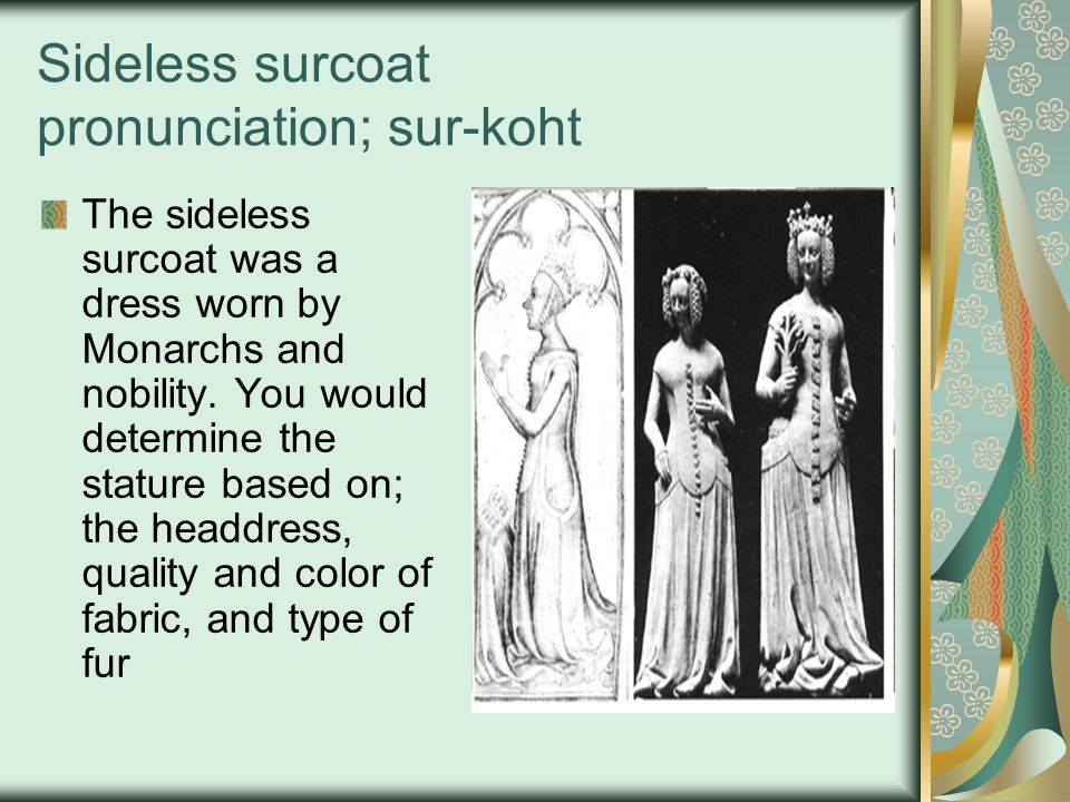 Sideless surcoat pronunciation; sur-koht The sideless surcoat was a dress worn by Monarchs and nobility. You would determine the stature based on; the