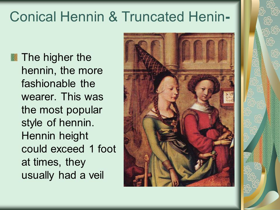 Conical Hennin & Truncated Henin- The higher the hennin, the more fashionable the wearer. This was the most popular style of hennin. Hennin height cou