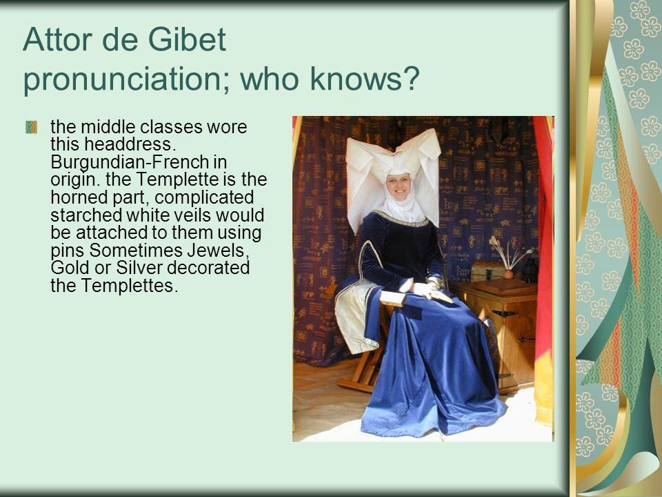 Attor de Gibet pronunciation; who knows? the middle classes wore this headdress. Burgundian-French in origin. the Templette is the horned part, compli