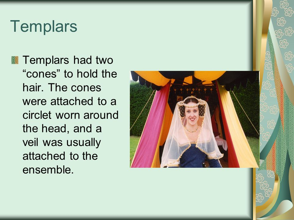 Templars Templars had two cones to hold the hair. The cones were attached to a circlet worn around the head, and a veil was usually attached to the en