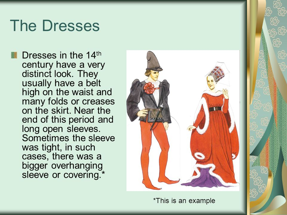 The Dresses Dresses in the 14 th century have a very distinct look. They usually have a belt high on the waist and many folds or creases on the skirt.