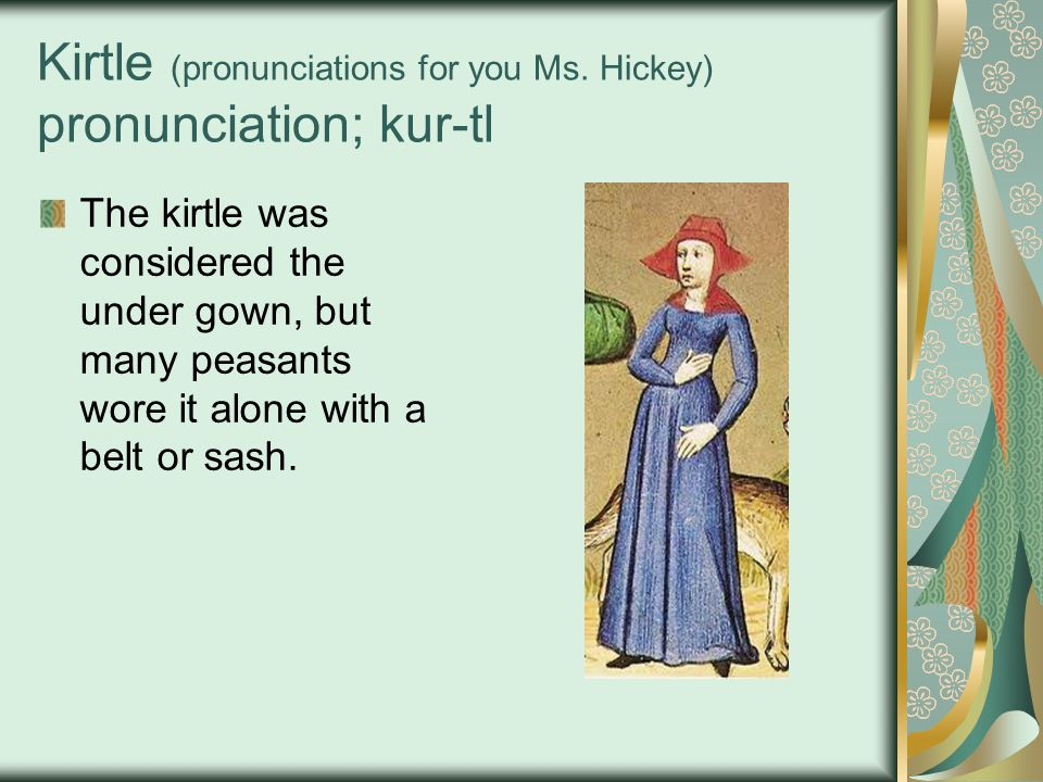 Kirtle (pronunciations for you Ms. Hickey) pronunciation; kur-tl The kirtle was considered the under gown, but many peasants wore it alone with a belt