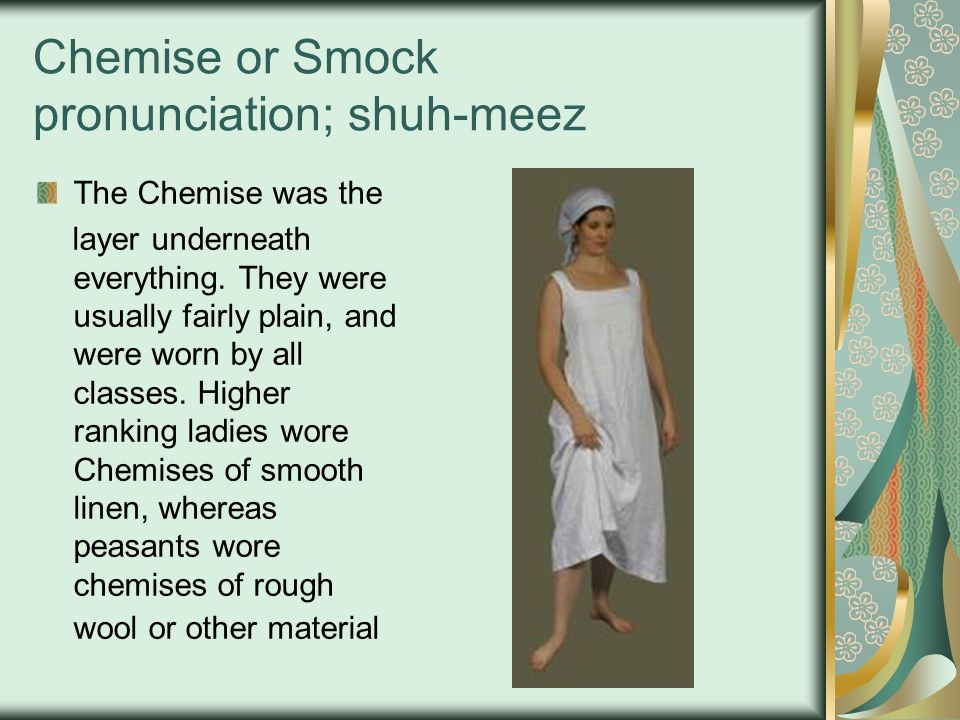 Chemise or Smock pronunciation; shuh-meez The Chemise was the layer underneath everything. They were usually fairly plain, and were worn by all classe