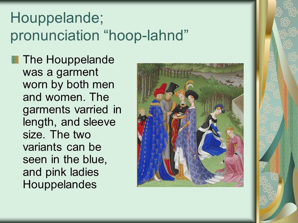 Houppelande; pronunciation hoop-lahnd The Houppelande was a garment worn by both men and women. The garments varried in length, and sleeve size. The t