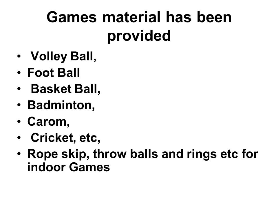 Games material has been provided Volley Ball, Foot Ball Basket Ball, Badminton, Carom, Cricket, etc, Rope skip, throw balls and rings etc for indoor Games