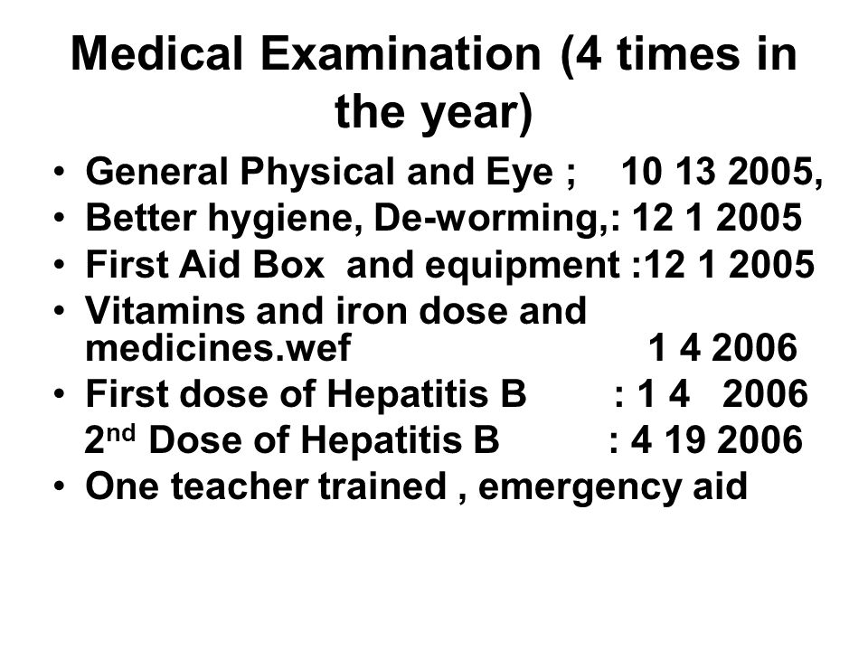 Medical Examination (4 times in the year) General Physical and Eye ; 10 13 2005, Better hygiene, De-worming,: 12 1 2005 First Aid Box and equipment :12 1 2005 Vitamins and iron dose and medicines.wef 1 4 2006 First dose of Hepatitis B : 1 4 2006 2 nd Dose of Hepatitis B : 4 19 2006 One teacher trained, emergency aid