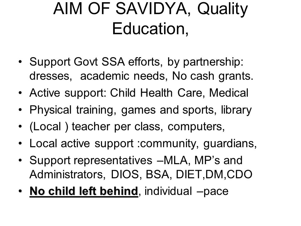 AIM OF SAVIDYA, Quality Education, Support Govt SSA efforts, by partnership: dresses, academic needs, No cash grants.