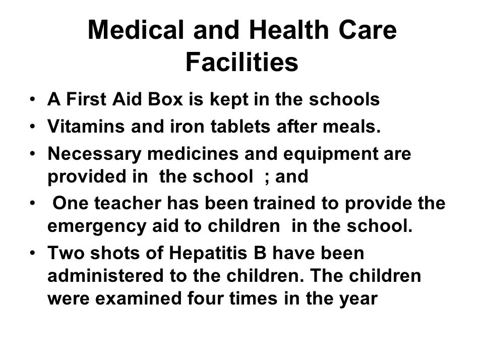Medical and Health Care Facilities A First Aid Box is kept in the schools Vitamins and iron tablets after meals.