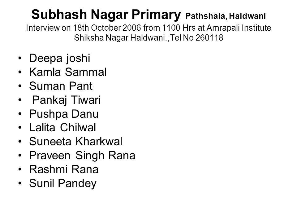 Subhash Nagar Primary Pathshala, Haldwani Interview on 18th October 2006 from 1100 Hrs at Amrapali Institute Shiksha Nagar Haldwani.,Tel No 260118 Deepa joshi Kamla Sammal Suman Pant Pankaj Tiwari Pushpa Danu Lalita Chilwal Suneeta Kharkwal Praveen Singh Rana Rashmi Rana Sunil Pandey
