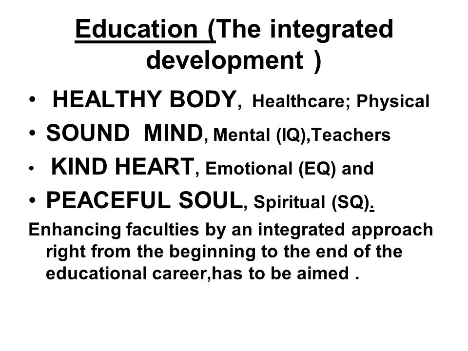 Education (The integrated development ) HEALTHY BODY, Healthcare; Physical SOUND MIND, Mental (IQ),Teachers KIND HEART, Emotional (EQ) and PEACEFUL SOUL, Spiritual (SQ).