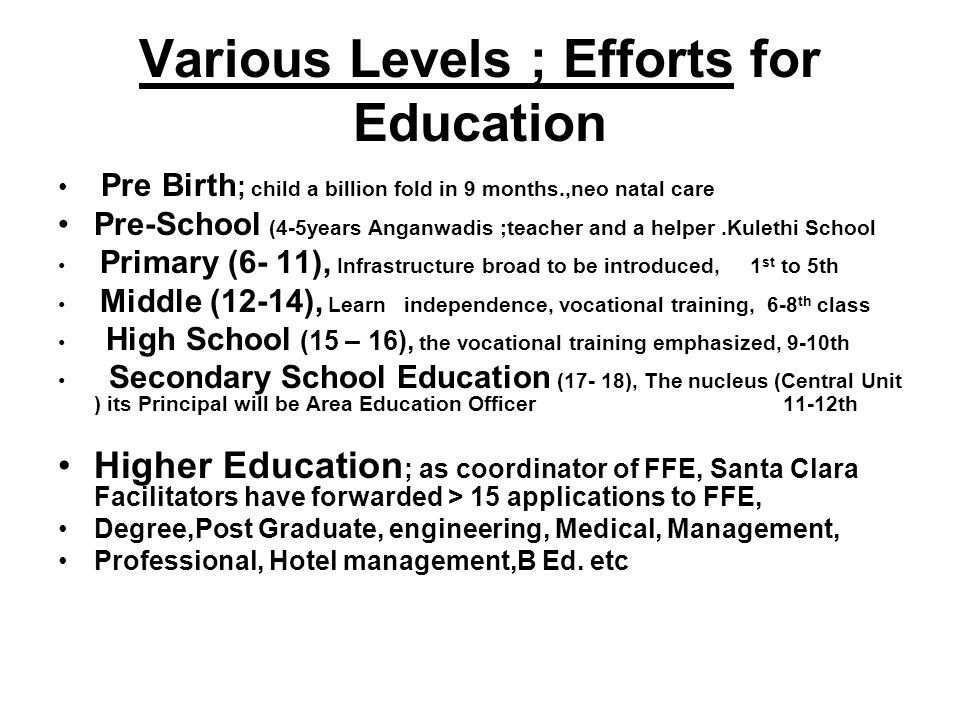 Various Levels ; Efforts for Education Pre Birth ; child a billion fold in 9 months.,neo natal care Pre-School (4-5years Anganwadis ;teacher and a helper.Kulethi School Primary (6- 11), Infrastructure broad to be introduced, 1 st to 5th Middle (12-14), Learn independence, vocational training, 6-8 th class High School (15 – 16), the vocational training emphasized, 9-10th Secondary School Education (17- 18), The nucleus (Central Unit ) its Principal will be Area Education Officer 11-12th Higher Education ; as coordinator of FFE, Santa Clara Facilitators have forwarded > 15 applications to FFE, Degree,Post Graduate, engineering, Medical, Management, Professional, Hotel management,B Ed.