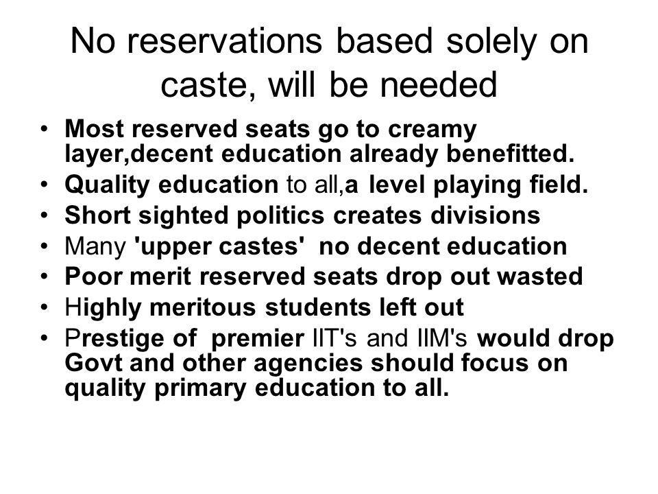 No reservations based solely on caste, will be needed Most reserved seats go to creamy layer,decent education already benefitted.