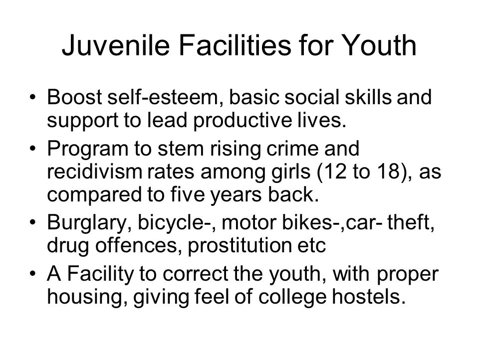 Juvenile Facilities for Youth Boost self-esteem, basic social skills and support to lead productive lives.