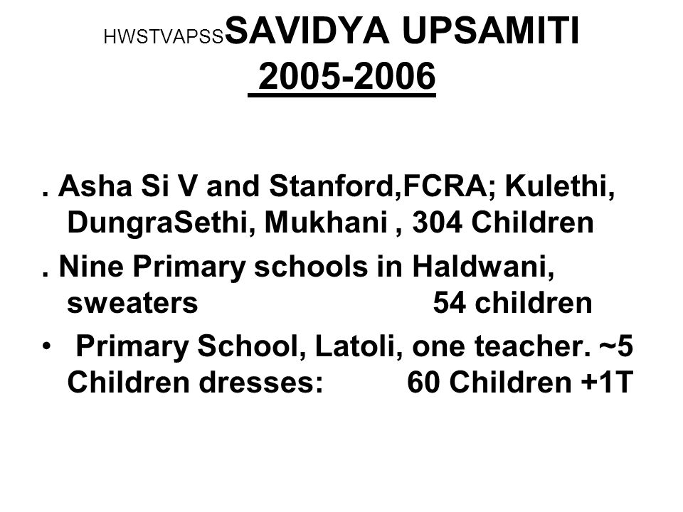 2.79 Lac for SAVIDYA UPSAMITI from SILICON Valley, AFE, iii) 2005-2006 Full Uniforms (two sets), including dress, shoes, sweaters, ties ; Copy, Pencil, Rubber, Bag ; Teaching support ; 3 Class teachers Games and Sports facilities, Teacher Teaching aids, 2 Computers, Teacher, Library ~ 400 Books, and 1 Librarian Medical Check up ; inoculation for Hepatitis B, support of Vitamins and Ca.