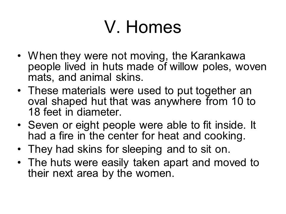 V. Homes When they were not moving, the Karankawa people lived in huts made of willow poles, woven mats, and animal skins. These materials were used t