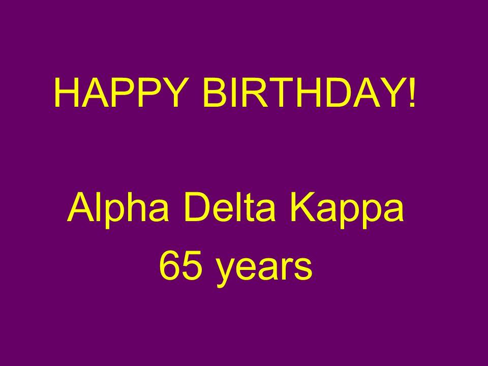 HAPPY BIRTHDAY! Alpha Delta Kappa 65 years