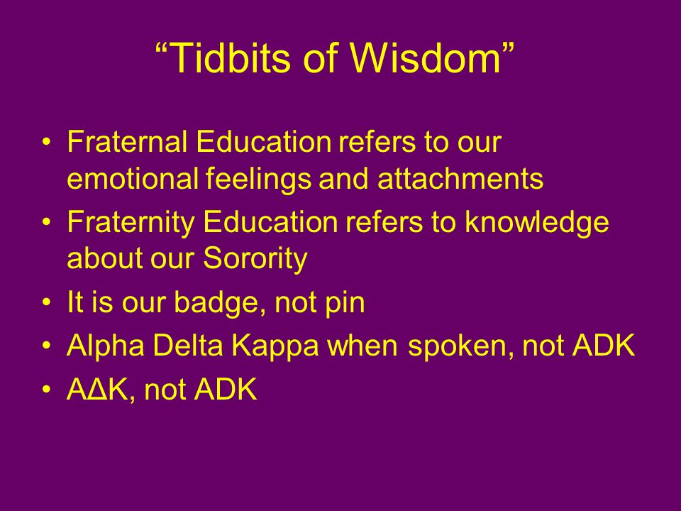 Tidbits of Wisdom Fraternal Education refers to our emotional feelings and attachments Fraternity Education refers to knowledge about our Sorority It is our badge, not pin Alpha Delta Kappa when spoken, not ADK AΔK, not ADK