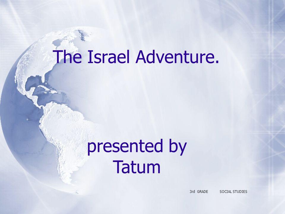 The Israel Adventure. 3rd GRADESOCIAL STUDIES presented by Tatum