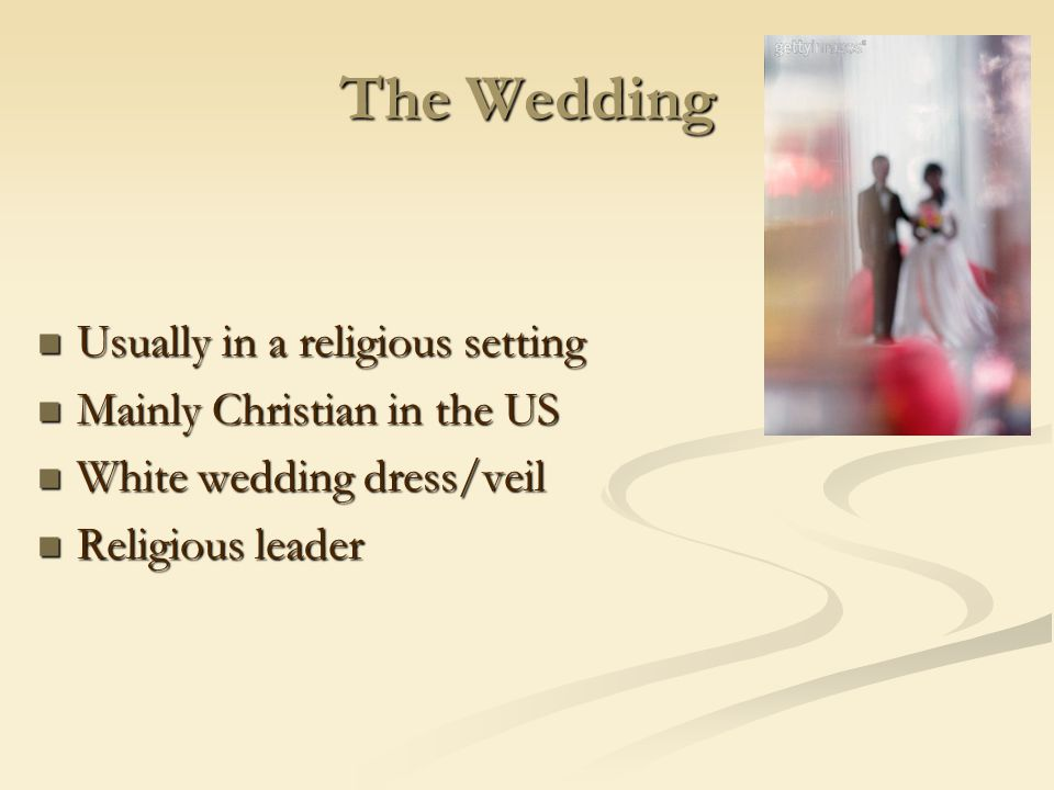 The Wedding Usually in a religious setting Usually in a religious setting Mainly Christian in the US Mainly Christian in the US White wedding dress/veil White wedding dress/veil Religious leader Religious leader