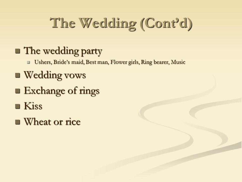 The Wedding (Contd) The wedding party The wedding party Ushers, Brides maid, Best man, Flower girls, Ring bearer, Music Ushers, Brides maid, Best man, Flower girls, Ring bearer, Music Wedding vows Wedding vows Exchange of rings Exchange of rings Kiss Kiss Wheat or rice Wheat or rice
