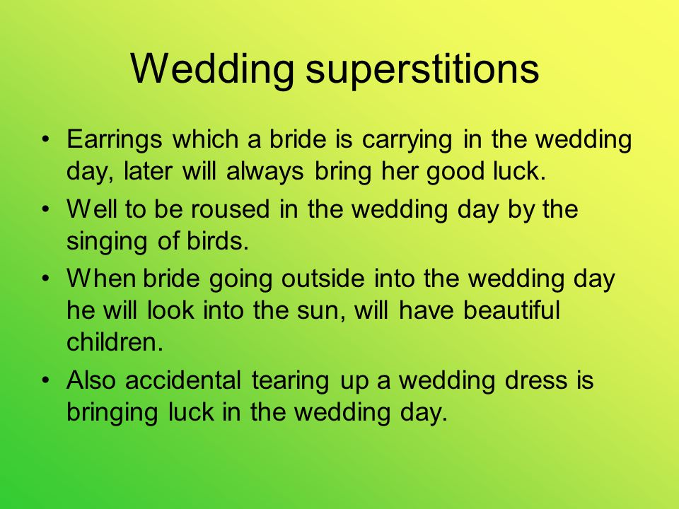 Wedding superstitions Earrings which a bride is carrying in the wedding day, later will always bring her good luck.