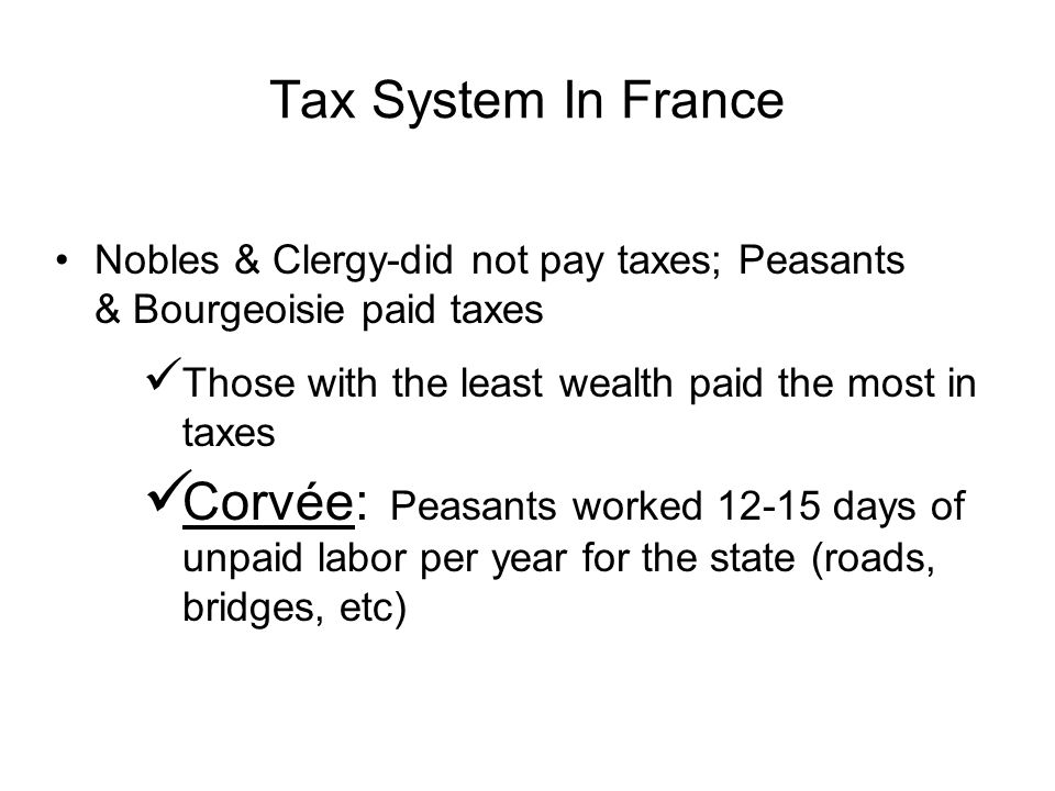 Tax System In France Nobles & Clergy-did not pay taxes; Peasants & Bourgeoisie paid taxes Those with the least wealth paid the most in taxes Corvée: Peasants worked 12-15 days of unpaid labor per year for the state (roads, bridges, etc)