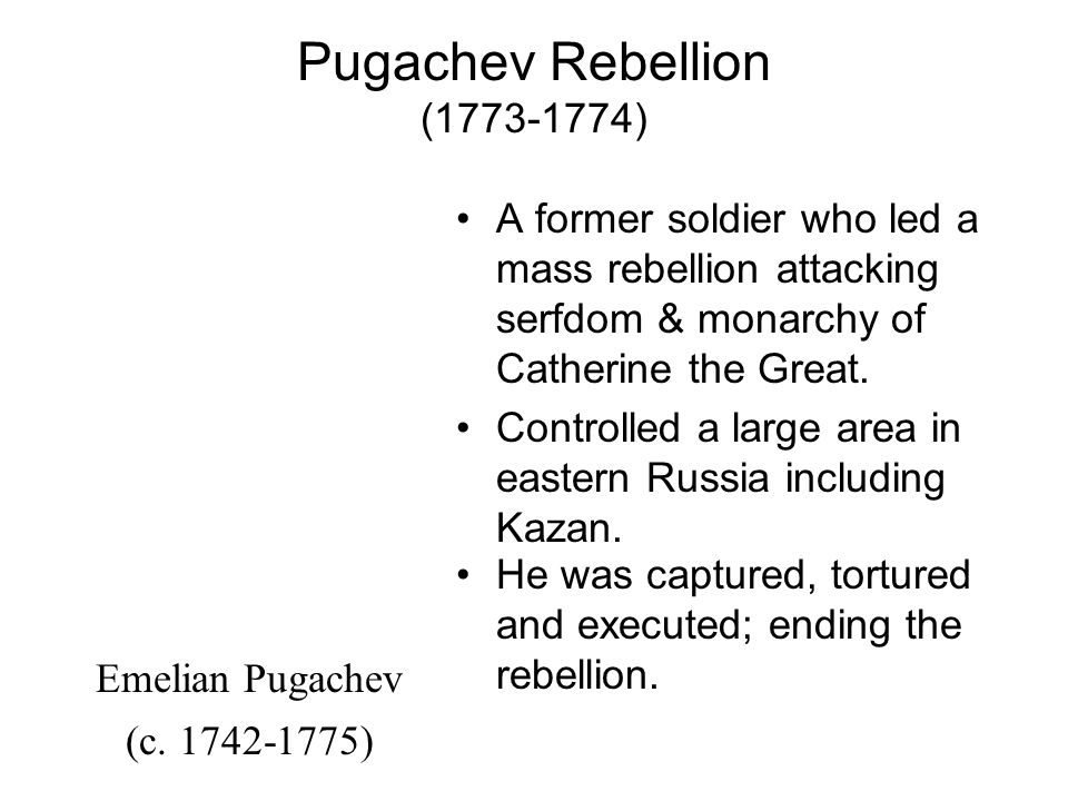 Pugachev Rebellion (1773-1774) A former soldier who led a mass rebellion attacking serfdom & monarchy of Catherine the Great.