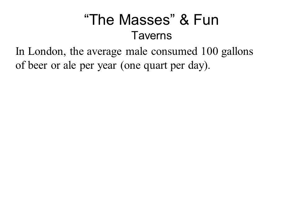 The Masses & Fun Taverns In London, the average male consumed 100 gallons of beer or ale per year (one quart per day).