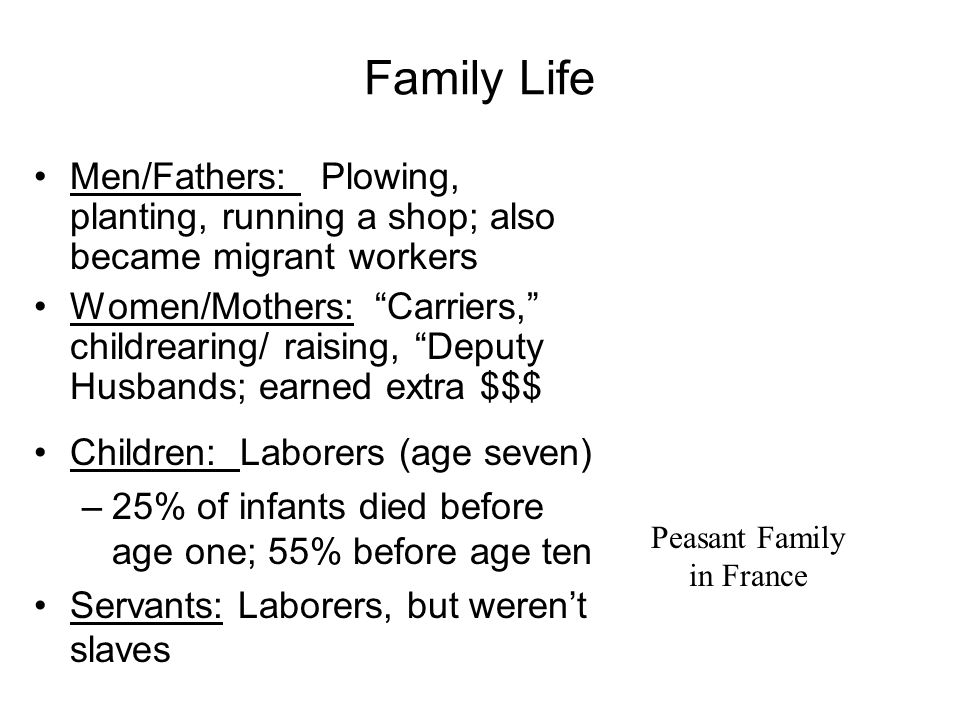 Family Life Men/Fathers: Plowing, planting, running a shop; also became migrant workers Women/Mothers: Carriers, childrearing/ raising, Deputy Husbands; earned extra $$$ Peasant Family in France Children: Laborers (age seven) –25% of infants died before age one; 55% before age ten Servants: Laborers, but werent slaves