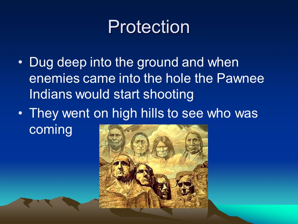 Protection Dug deep into the ground and when enemies came into the hole the Pawnee Indians would start shooting They went on high hills to see who was