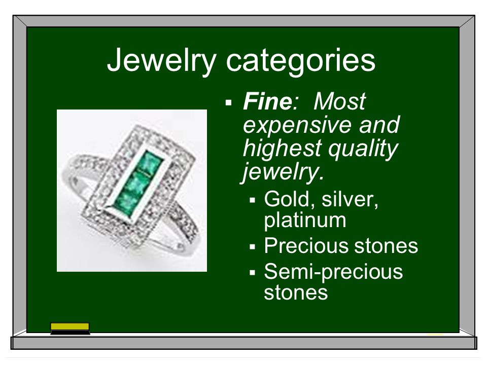 Jewelry categories Fine: Most expensive and highest quality jewelry. Gold, silver, platinum Precious stones Semi-precious stones