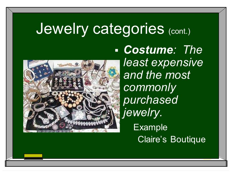 Jewelry categories (cont.) Costume: The least expensive and the most commonly purchased jewelry. Example Claires Boutique