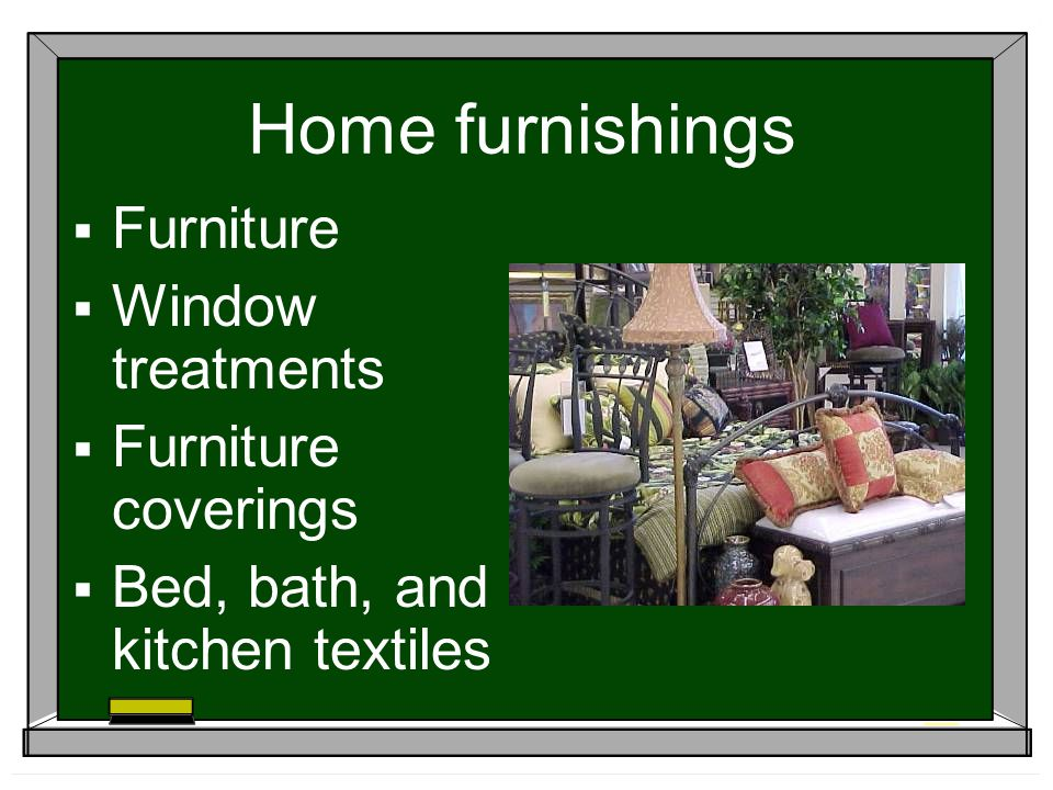 Home furnishings Furniture Window treatments Furniture coverings Bed, bath, and kitchen textiles