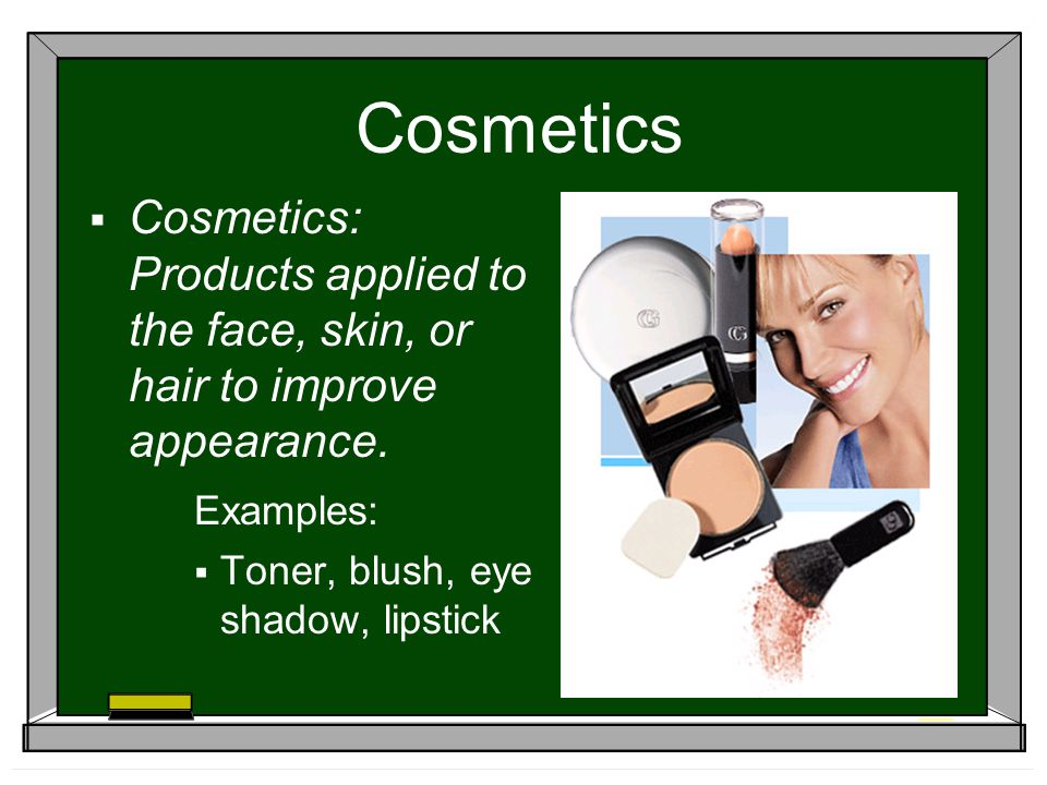 Cosmetics Cosmetics: Products applied to the face, skin, or hair to improve appearance. Examples: Toner, blush, eye shadow, lipstick