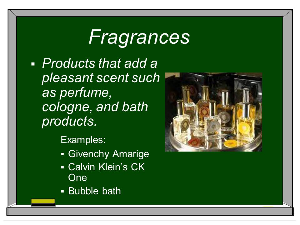 Fragrances Products that add a pleasant scent such as perfume, cologne, and bath products. Examples: Givenchy Amarige Calvin Kleins CK One Bubble bath