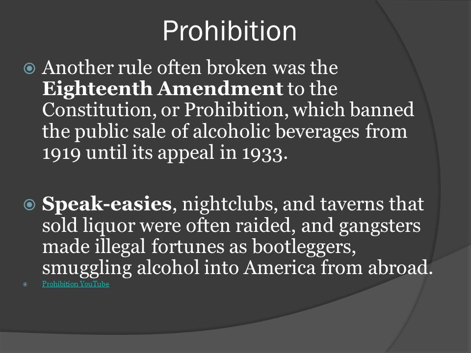 Prohibition Another rule often broken was the Eighteenth Amendment to the Constitution, or Prohibition, which banned the public sale of alcoholic beverages from 1919 until its appeal in 1933.