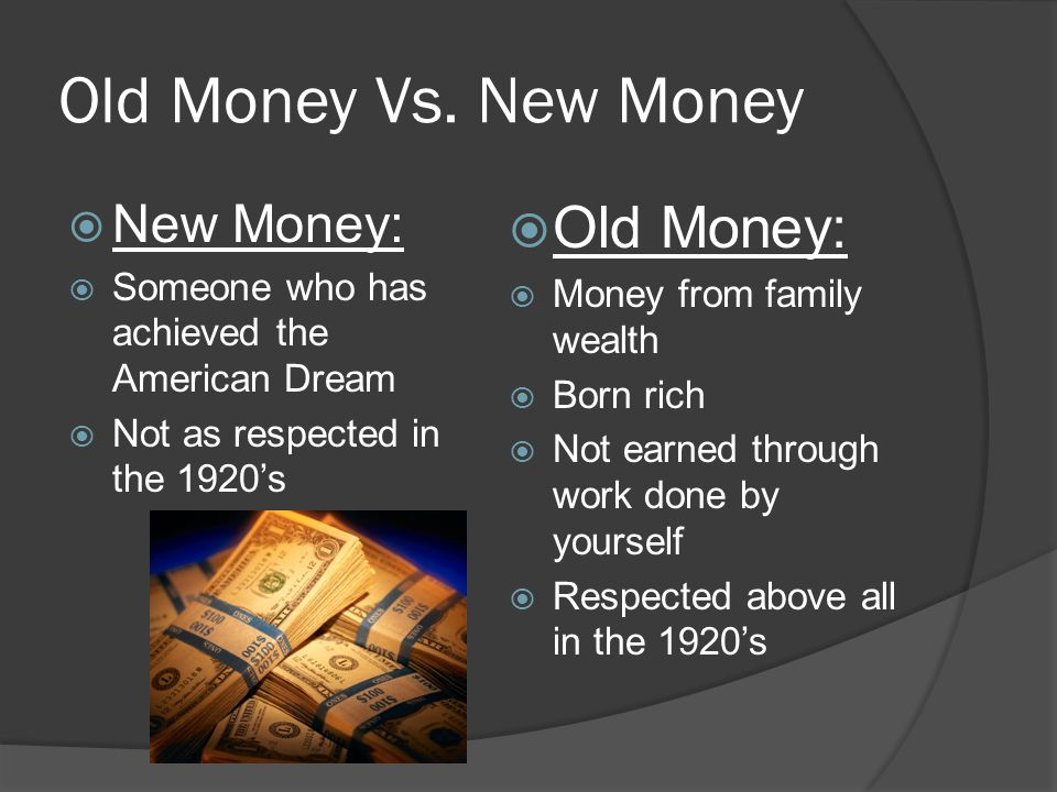 Old Money Vs. New Money New Money: Someone who has achieved the American Dream Not as respected in the 1920s Old Money: Money from family wealth Born