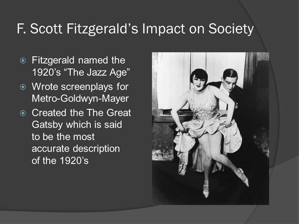 F. Scott Fitzgeralds Impact on Society Fitzgerald named the 1920s The Jazz Age Wrote screenplays for Metro-Goldwyn-Mayer Created the The Great Gatsby