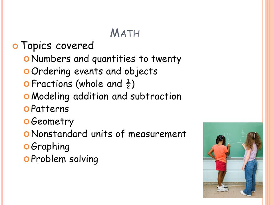M ATH Topics covered Numbers and quantities to twenty Ordering events and objects Fractions (whole and ½) Modeling addition and subtraction Patterns Geometry Nonstandard units of measurement Graphing Problem solving