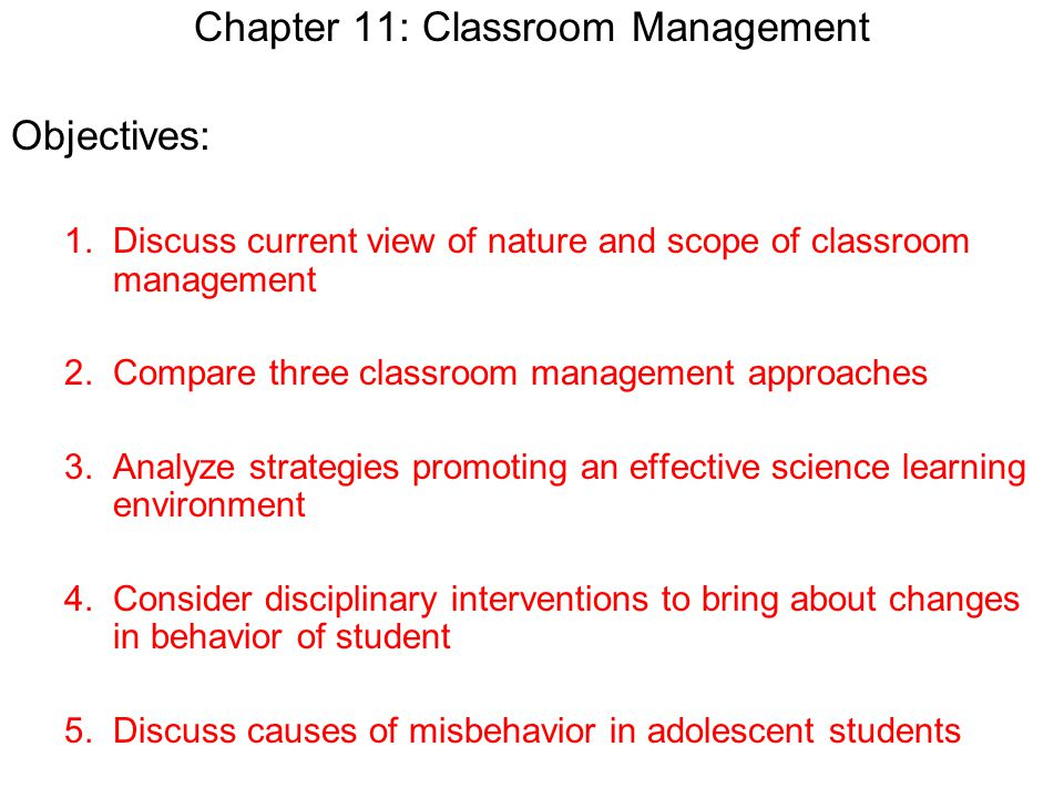 Chapter 11: Classroom Management Objectives: 1.Discuss current view of nature and scope of classroom management 2.Compare three classroom management a